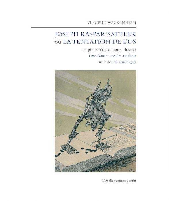 Première de couverture. Vincent Wackenheim, Joseph Kaspar Sattler ou la Tentation de l'os, Strasbourg, L'Atelier contemporain, 2016