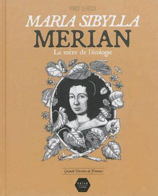 Maria Sibylla Merian : la mère de l'écologie / scénario et dessins Yannick Lelardoux / Naïve, 2014