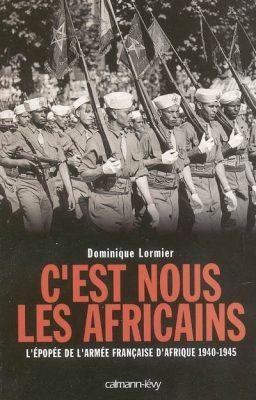 C'est nous les Africains épopée de l'armée française d'Afrique 1940-1945 Dominique Lormier