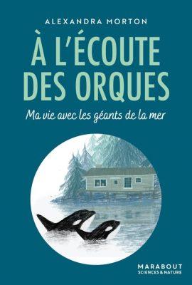 A l'écoute des orques, ma vie avec les géants de la mer, d'une chercheuse américaine, Alexandra Norton, Marabout, 2020